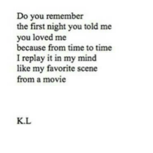 In My Mind: Do you remember  the first night you told me  you loved me  because from time to time  I replay it in my mind  like my favorite scene  from a movie  K.L