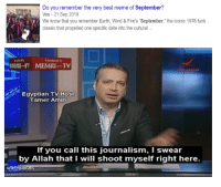 """Meme, Best, and Date: Do you remember the very best meme of September?  Vox-21 Sep 2018  We know that you remember Earth, Wind&Fire's """"September, """"the iconic 1978 funk  classic that propelled one specific date into the cultural  -I MEMRITV  Egyptian TV Host  Tamer Amin  If you call this journalism, I swear  by Allah that I will shoot myself right here.  u/fallingupstairs"""