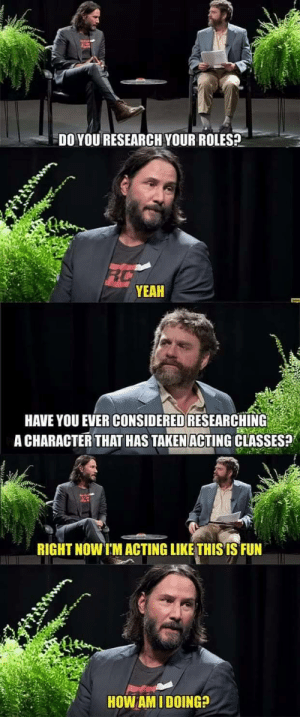 Taken, Yeah, and Acting: DO YOU RESEARCH YOUR ROLES?  RC  YEAH  HAVE YOU EVER CONSIDERED RESEARCHING  A CHARACTER THAT HAS TAKEN ACTING CLASSES?  RIGHT NOW I'M ACTING LIKE THISIS FUN  HOW AM I DOING? Between two burns