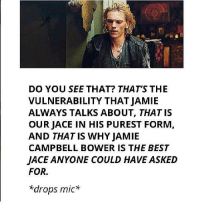 this. XD Katniss_Girl_On_Fire: DO YOU SEE THAT? THAT'S THE  VULNERABILITY THAT JAMIE  ALWAYS TALKS ABOUT, THAT IS  OURJACE IN HIS PUREST FORM,  AND THATIS WHY JAMIE  CAMPBELL BOWER IS THE BEST  JACE ANYONE COULD HAVE ASKED  FOR.  *drops mic this. XD Katniss_Girl_On_Fire