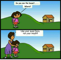 Dora: Do you see the house?.  Where?  Use your eyes Dora,  not your mouth!!