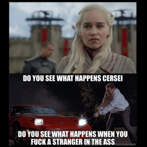 darthlampman:  Daenerys Sobchak: DO YOU SEE WHAT HAPPENS CERSE  DO YOU SEE WHAT HAPPENS WHEN YOU  FUCK A STRANGER IN THE ASS darthlampman:  Daenerys Sobchak
