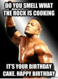 The Rock: DO YOU SMELL WHAT  THE ROCK IS COOKING  ITS YOUR BIRTHDAY  CAKE. HAPPY BIRTHDAY