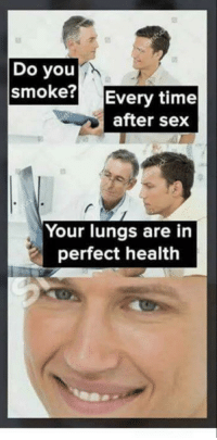 Sex, Time, and MeIRL: Do you  smoke  Every time  after sex  Your lungs are in  perfect health Meirl