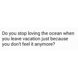 Ocean, Vacation, and You: Do you stop loving the ocean when  you leave vacation just because  you don't feel it anymore?