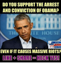 Memes, Obama, and House: DO YOU SUPPORT THE ARREST  AND CONVICTION OF OBAMA?  E HOUSE  USA  Politic  Daily New  EVEN IFIT CAUSES MASSIVE RIOTS?  LIKE + SHARE = HECK YES!