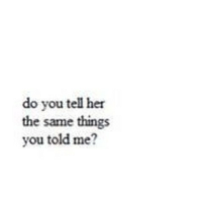 https://iglovequotes.net/: do you tell her  the same things  you told me? https://iglovequotes.net/