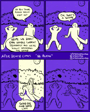 "After Death Comics ~ No Aliens: Do You THINK  ALIENS SHOULD  Он, ТHАТ'S  A SHAME  VISIT US?  NOPE. WE BARELY  CAN HANDLE CURRENT  TECHNOLOGY AND WE'RE  SLOWLY DESTROYING  THE WORLD  /AFTERDEATHCOMMICS  AFTERCOMICS  O AFTERDEATHCOMICS  No ALIENS""  AFTER DEATH COMICS  GOOD BYE  AND GOOD  LUCK After Death Comics ~ No Aliens"