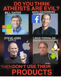 Apple, Bill Gates, and Mark Zuckerberg: DO YOU THINK  ATHEISTS ARE EVIL?  MARK ZUCKERBERG  BILL GATES  CEBOOK  MICROSOFT  STEVE JOBS  LINUS TORVALDS  APPLE  INUXWhat ANDROIDSbased on  THEN DON'T USE THEIR  PRODUCTS CW Brown