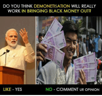 Memes, 🤖, and Black Money: DO YOU THINK DEMONETISATION WILL REALLY  WORK IN BRINGING BLACK MONEY OUT?  LIKE YES  NO COMMENT UR OPINION