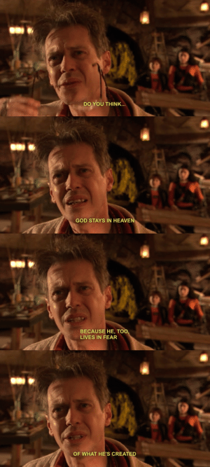 sschol:  this is from spy kids : DO YOU THINK.   GOD STAYS IN HEAVE   BECAUSE HE, TOO  LIVES IN FEAR   OF WHAT HE'S CREATED sschol:  this is from spy kids