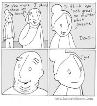 New comic! Shave! www.lunarbaboon.com: Do you think I should  I think you  shave my  beard  You  look great  no matfer  what  dr-  9Qsweetie  DONE  gulp  www.lunarbaboon.Com New comic! Shave! www.lunarbaboon.com
