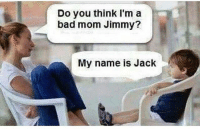 I know what I named you, Jason. kidsaretheworst: Do you think I'm a  bad mom Jimmy?  My name is Jack I know what I named you, Jason. kidsaretheworst