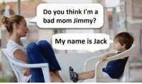 bad mom: Do you think I'm a  bad mom Jimmy?  My name is Jack