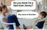 Opppsssssssss  You Silly Ass: Do you think I'm a  bad mom Jimmy?  My name is Brandon Opppsssssssss  You Silly Ass