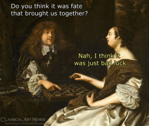 Bad, Facebook, and Memes: Do you think it was fate  that brought us together?  Nah, I think it  was just bad luck  CLASSICAL ART MEMES  facèbook.com/classicalartmeme