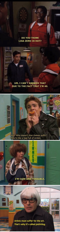 Cute, Love, and School: DO YOU THINK  LISA ZEMO IS HOT?  UM, I CAN'T ANSWER THAT  DUE TO THE FACT THAT I'M 40   ca  Wait! Who doesn't love cheese puffs?  They're like a bag full of smiles   I'M CUTE AND TOSSABLE.   Artists must suffer for the art.  That's why it's called painting. FUCK WHOEVER CANCELLED NED'S DECLASSIFIED SCHOOL SURVIVAL GUIDE https://t.co/6WopTGiV3O