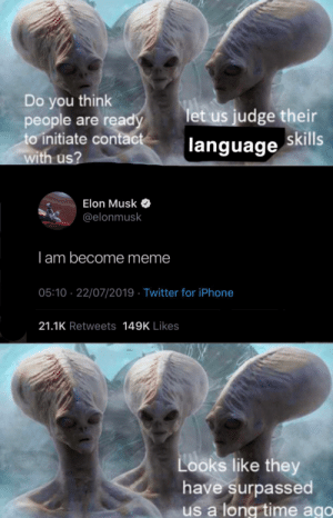 Me and Elon boutta head out Sep 20th: Do you think  people are ready  to initiate contact  with us?  let us judge their  language skills  Elon Musk  @elonmusk  I am become meme  05:10 22/07/2019 Twitter for iPhone  21.1K Retweets 149K Likes  Looks like they  have surpassed  us a long time ago Me and Elon boutta head out Sep 20th
