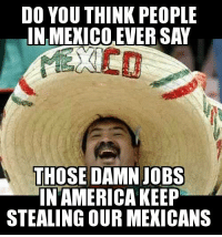 :) V: DO YOU THINK PEOPLE  IN MEXICO EVER SAY  THOSE DAMN JOBS  IN AMERICA KEEP  STEALING OUR MEXICANS :) V