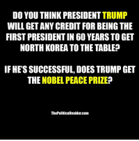 North Korea, History, and Trump: DO YOU THINK PRESIDENT TRUMP  WILL GET ANY CREDIT FOR BEING THE  FIRST PRESIDENT IN 60 YEARS TO GET  NORTH KOREA TO THE TABLES?  IF HE'S SUCCESSFUL, DOES TRUMP GET  THE NOBEL PEACE PRIZE?  ThePoliticallnsider.com Making history!