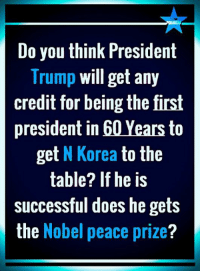 nobel peace prize: Do you think President  Trump will get any  credit for being the first  president in 60 Years to  get N Korea to the  table? If he is  successful does he gets  the Nobel peace prize?