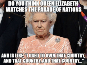 Dank, Memes, and Queen Elizabeth: DO YOU THINK QUEEN ELIZABETH  WATCHES THE PARADE OF NATIONS  AND IS LIKE, OUSED TO OWN THAT COUNTRY,  AND THAT COUNTRY, AND THAT COUNTRY I wonder if…? by mwokoti FOLLOW 4 MORE MEMES.