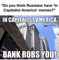"America: ""Do you think Russians have 'In  Capitalist America' memes?""""  IN CAPITALIST AMERICA  BANK ROBS YOU!"