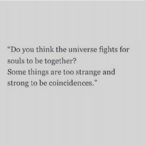 """Strong, Universe, and The Universe: """"Do you think the universe fights for  souls to be together?  Some things are too strange and  strong to be coincidences.""""  95"""