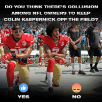 San Francisco 49ers, Colin Kaepernick, and Nfl: DO YOU THINK THERE'S COLLUSION  AMONG NFL OWNERS TO KEEP  COLIN KAEPERNICK OFF THE FIELD?  94  49ERS  YES  NO