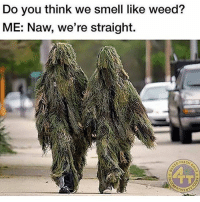 Definition of a dank meme: Do you think we smell like weed?  ME: Naw, we're straight.  FRESH Definition of a dank meme