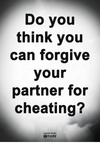 Cheating, Life, and Memes: Do you  think you  can forgive  your  partner for  cheating?  Lessons Taught  By LIFE <3