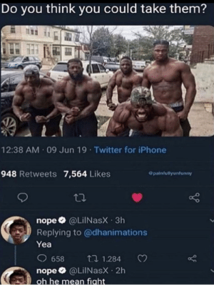 Iphone, Twitter, and Mean: Do you think you could take them?  12:38 AM 09 Jun 19 Twitter for iPhone  948 Retweets 7,564 Likes  @painfullyunfunny  nope @LilNasX 3h  Replying to @dhanimations  Yea  658  2 1.284  nope @LilNasX 2h  oh he mean fight Me irl