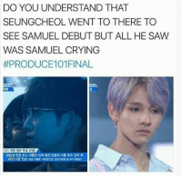 Crying, Saw, and Kim: DO YOU UNDERSTAND THAT  SEUNGCHEOL WENT TO THERE TO  SEE SAMUEL DEBUT BUT ALL HE SAW  WAS SAMUEL CRYING  #PRODUCE101 FINAL  섭  (101 최종 멤버 투표 방법>  연습생 번호 또는 이름만 입력 혹은 번호와 이름 모두 입력 후  0011로 전송 (정보 0184 1008/건당 정보이용료 및 부가 版) bsiabajbd I just saw this and I am crying. At least he finally debuted. Go support Kim Samuel.