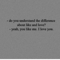 Love, Yeah, and I Love You: - do you understand the difference  about like and love?  yeah, you like me. I love you