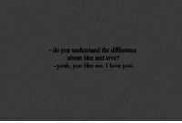 do you understand: - do you understand the difference  about like and love?  yeah, you like me. I love you.