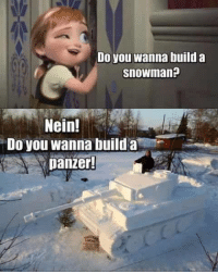 Do you wanna build a  Snowman?  Nein!  Do you wanna build a  panzer! I think the post-vote bourbon might have had something to do with it, but this made me laugh quite a bit...