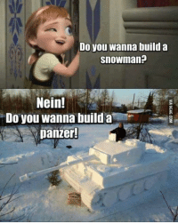 9gag, Dank, and Do You Wanna Build a Snowman: Do you wanna build a  snowman?  Nein!  Do you wanna build a  A panzer! It doesn't have to be a Panzer. http://9gag.com/gag/aVDexLw?ref=fbpic