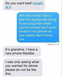 Be Like, Beef, and Grandma: Do you want beef tonight  at 6  Wtf who's this? Don't  text me saying s Et trying  to be a big man when  you're number isn't even  saved in my phone so  you clearly don't know  me.  Read 14:24  It's grandma. have a  new phone Maddie.  I was only asking what  you wanted for dinner  please do not be like  this why do raspberries taste so good