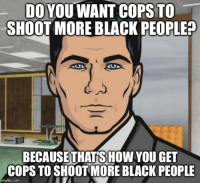 SHOOTING COPS DOESN'T HELP: DO YOU WANT COPS TO  SHOOT MORE BLACK PEOPLE?  BECAUSE THATSHOW YOU GET  COPSTOSHOOTMORE BLACK PEOPLE  imgflip.com SHOOTING COPS DOESN'T HELP