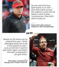 Memes, Nick Saban, and Alabama: Do you want the four  best teams in or not?...  Give that coach across  the sideline a vote who he  doesn't want to play....  I promise you, they don't  want to play us.  Kirby Smart after losing to  Alabama in SEC Championship  Based on the teams we've  played this year, I think  [Georgia] deserves to be  in the playoff as well. I  sure as hell don't want to  play them again, but that's  the best compliment l  can give them  Nick Saban complimented  Georgia after Crimson Tide's W Merica.