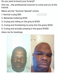 "Anaconda, Bailey Jay, and Crying: Do you want to boost your funeral?  Hire me....the professional mourner to come and cry at the  funeral  Below are the ""Summer Special"" prices:  1. Normal crying $50  2. Bahamian hollering $100  3. Crying and rolling on the ground $150  4. Crying and threatening to jump into the grave $200  5. Crying and actually jumping in the grave $1000  Inbox me for bookings  Dn im HOWLING THIS IS SO FUNNY"