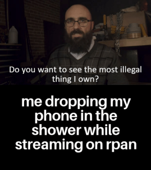 Phone, Shower, and True: Do you want to see the most illegal  thing I own?  me dropping my  phone in the  shower while  streaming on rpan True story