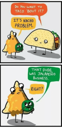 This is cheesy 😂😂 https://t.co/EKyD8JIk5G: Do You WANT TO  TACO BOUT IT?  ITS NACHO  PROBLEM.  THAT DUDE  WAS JALAPEÑO  BUSINESS  RIGHT? This is cheesy 😂😂 https://t.co/EKyD8JIk5G