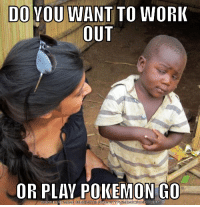 When my friend asks to go to the gym: DO YOU WANT TO WORK  OUT  OR PLAY POKEMON GO  DOWNLOAD MEME GENERATOR FROM HTTPBIMEMECRUNCH COM When my friend asks to go to the gym