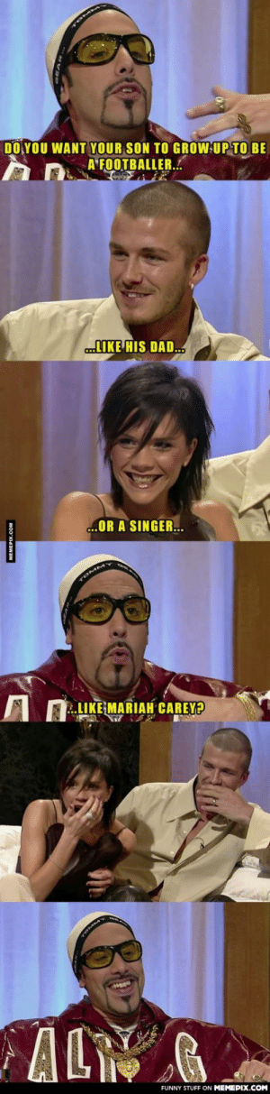 Ali G interviews David Beckham and Posh Spiceomg-humor.tumblr.com: DO YOU WANT YOUR SON TO GROW UP TO BE  A FOOTBALLER..  LIKE HIS DAD.  ...OR A SINGER.  TOMMY  LIKE MARIAH CAREY?  AL  FUNNY STUFF ON MEMEPIX.COM  MEMEPIX.COM Ali G interviews David Beckham and Posh Spiceomg-humor.tumblr.com
