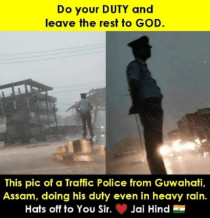 Respect !: Do your DUTY and  leave the rest to GOD.  This pic of a Traffic Police from Guwahati,  Assam, doing his duty even in heavy rain.  Hats off to You Sir.Jai Hind Respect !