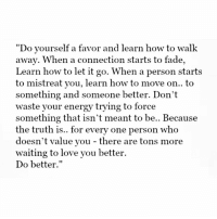 """Memes, Faded, and Let It Go: """"Do yourself a favor and learn how to walk  away. When a connection starts to fade,  Learn how to let it go. When a person starts  you, how to move on.. to  something and someone better. Don't  waste your energy trying to force  something that isn't meant to be.. Because  the truth is.. for every one person who  doesn't value you there are tons more  waiting to love you better.  Do better."""" Learn To Walk Away letgo bad people job things believe you worth best happy blessed life moveon no respect honest love loyalty honor soul heart waiting true soulmate success truth quote qotd selflove thebehappyproject"""