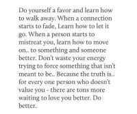 Energy, Love, and How To: Do yourself a favor and learn how  to walk away. When a connection  starts to fade, Learn how to let it  go. When a person starts to  mistreat you, learn how to move  on.. to something and someone  better. Don't waste your energy  trying to force something that isn't  meant to be.. Because the truth is..  for every one person who doesn't  value you - there are tons more  waiting to love you better. Do  better.