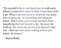 """Energy, Love, and How To: """"Do yourself a favor and learn how to walk away.  When a connection starts to fade, Learn how to let  it go. When a person starts to mistreat you, learn  how to move on.. to something and someone  better. Don't waste your energy trying to force  something that isn't meant to be.. Because the  truth is.. for every one person who doesn't value  you there are tons more waiting to love you  better. Do better.""""  Reyna Biddy http://iglovequotes.net/"""