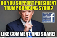 TYPE YES 👍OR NO: DO YOUSUPPORT PRESIDENT  TRUMPBOMBING SYRIAP  NATION  IN  DISTRESS  like us on  facebook  LIKE COMMENTAND SHARE- TYPE YES 👍OR NO